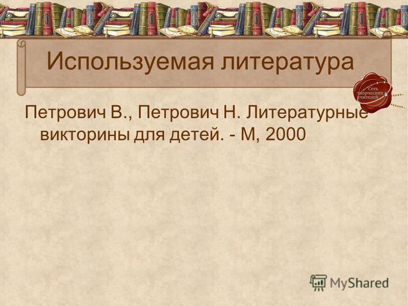 Используемая литература Петрович В., Петрович Н. Литературные викторины для детей. - М, 2000