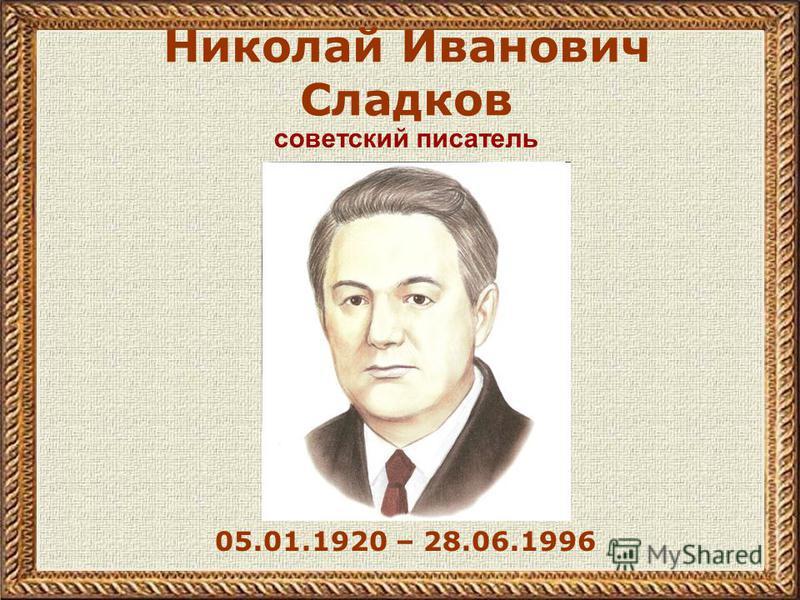 Николай Иванович Сладков 05.01.1920 – 28.06.1996 советский писатель