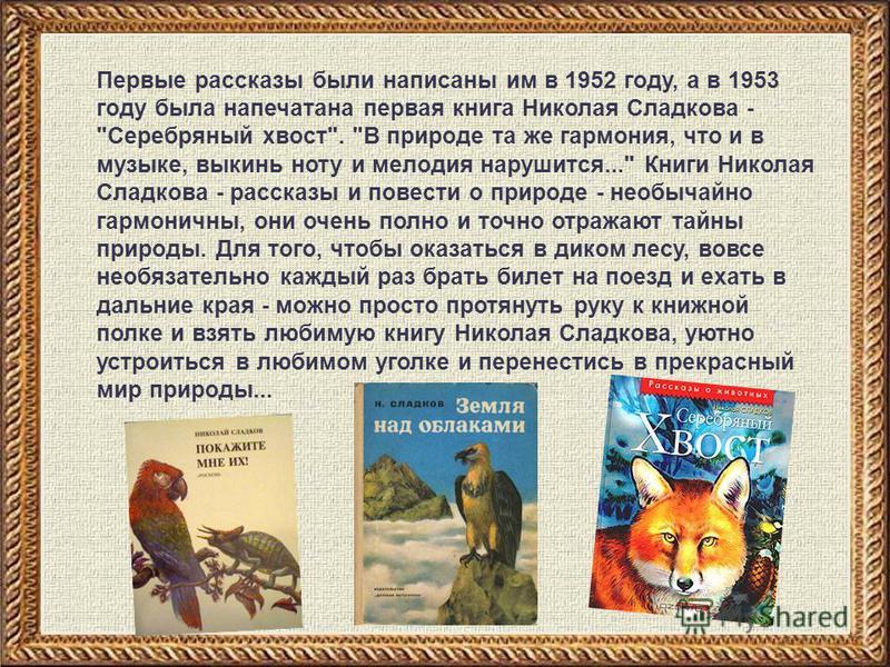 Первые рассказы были написаны им в 1952 году, а в 1953 году была напечатана первая книга Николая Сладкова -
