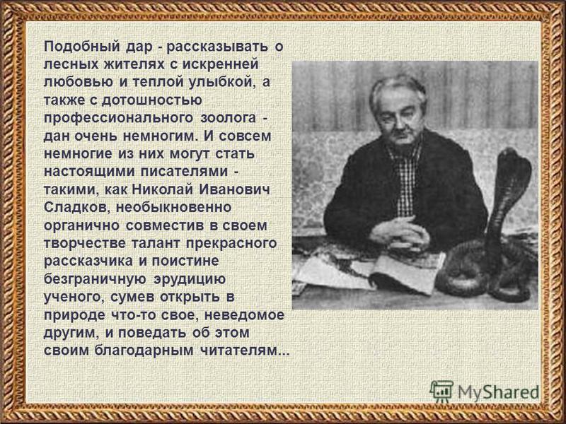 Подобный дар - рассказывать о лесных жителях с искренней любовью и теплой улыбкой, а также с дотошностью профессионального зоолога - дан очень немногим. И совсем немногие из них могут стать настоящими писателями - такими, как Николай Иванович Сладков