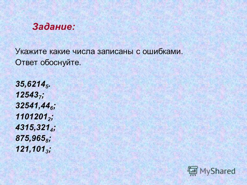 Задание: Укажите какие числа записаны с ошибками. Ответ обоснуйте. 35,6214 5. 12543 7 ; 32541,44 6 ; 1101201 2 ; 4315,321 4 ; 875,965 8 ; 121,101 3 ;