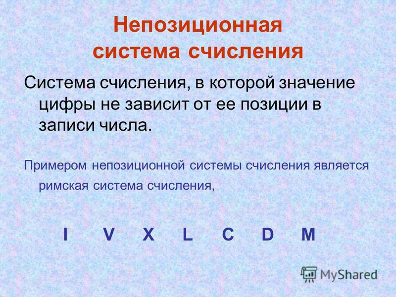 Непозиционная система счисления Система счисления, в которой значение цифры не зависит от ее позиции в записи числа. Примером непозиционной системы счисления является римская система счисления, IVXLCDM