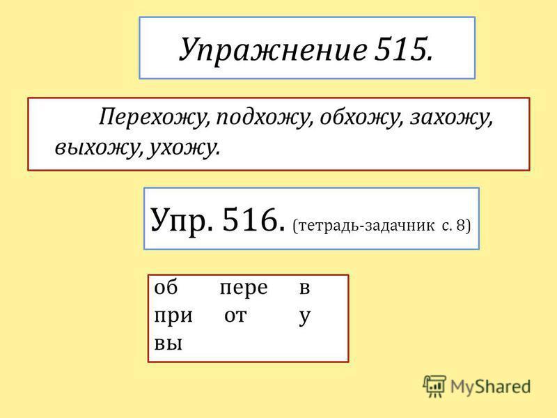 Упражнение 515. Перехожу, подхожу, обхожу, захожу, выхожу, ухожу. Упр. 516. (тетрадь-задачник с. 8) об пере в при от у вы