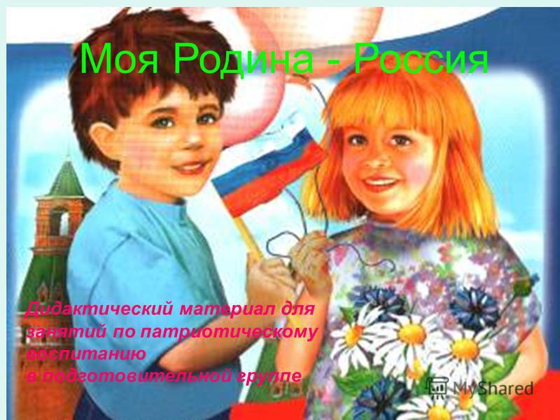 Моя Родина - Россия Дидактический материал для занятий по патриотическому воспитанию в подготовительной группе