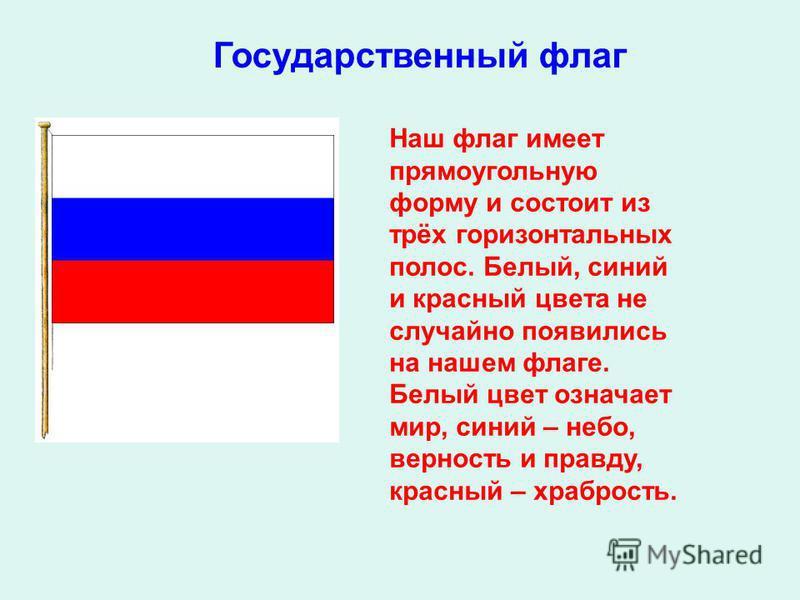 Наш флаг имеет прямоугольную форму и состоит из трёх горизонтальных полос. Белый, синий и красный цвета не случайно появились на нашем флаге. Белый цвет означает мир, синий – небо, верность и правду, красный – храбрость. Государственный флаг