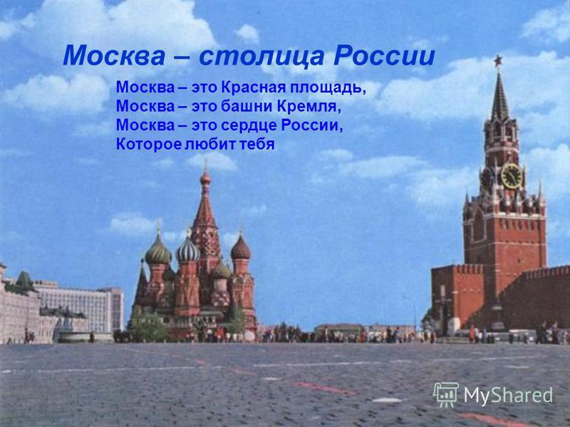 Москва – столица России Москва – это Красная площадь, Москва – это башни Кремля, Москва – это сердце России, Которое любит тебя