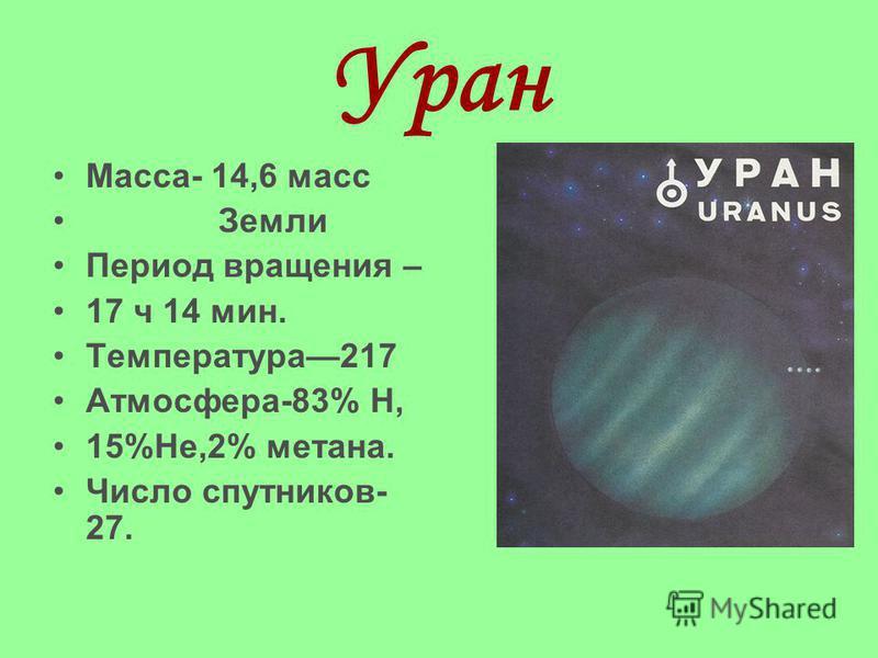 Уран Масса- 14,6 масс Земли Период вращения – 17 ч 14 мин. Температура217 Атмосфера-83% Н, 15%Не,2% метана. Число спутников- 27.