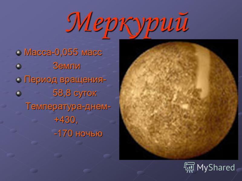 Меркурий Масса-0,055 масс Земли Земли Период вращения- 58,8 суток 58,8 суток Температура-днем- Температура-днем- +430, +430, -170 ночью -170 ночью