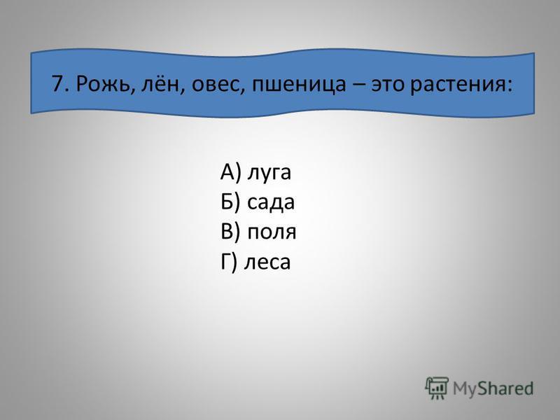 7. Рожь, лён, овес, пшеница – это растения: А) луга Б) сада В) поля Г) леса