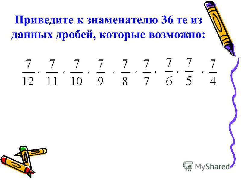 Приведите к знаменателю 36 те из данных дробей, которые возможно:,,,,,,,,