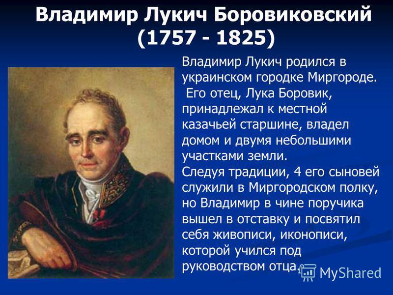 Владимир Лукич Боровиковский (1757 - 1825) Владимир Лукич родился в украинском городке Миргороде. Его отец, Лука Боровик, принадлежал к местной казачьей старшине, владел домом и двумя небольшими участками земли. Следуя традиции, 4 его сыновей служили