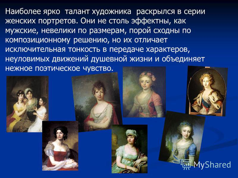 Наиболее ярко талант художника раскрылся в серии женских портретов. Они не столь эффектны, как мужские, невелики по размерам, порой сходны по композиционному решению, но их отличает исключительная тонкость в передаче характеров, неуловимых движений д