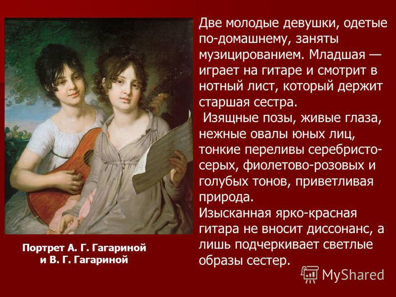 Портрет А. Г. Гагариной и В. Г. Гагариной Две молодые девушки, одетые по-домашнему, заняты музицированием. Mладшая играет на гитаре и смотрит в нотный лист, который держит старшая сестра. Изящные позы, живые глаза, нежные овалы юных лиц, тонкие перел