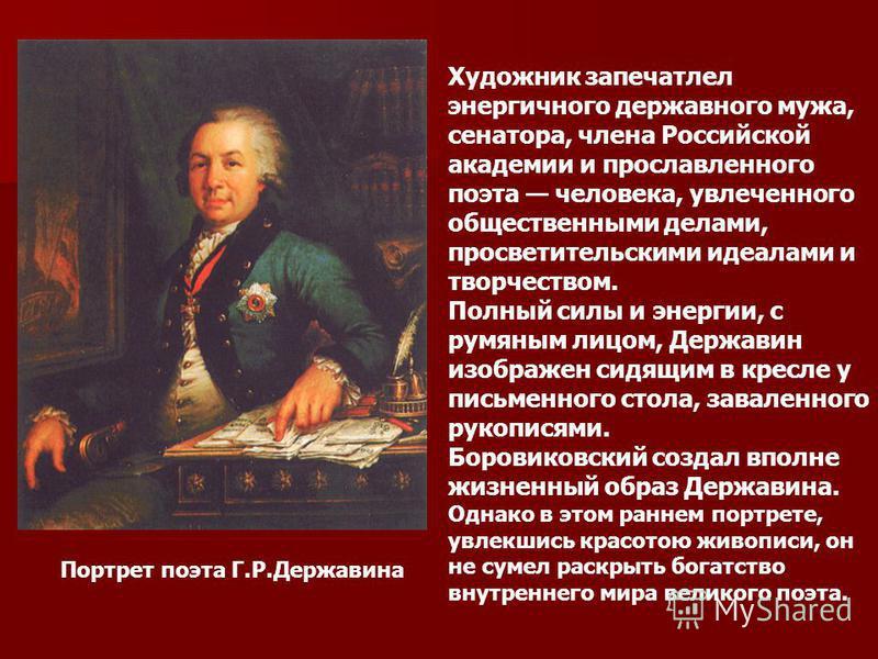 Xудожник запечатлел энергичного державного мужа, сенатора, члена Российской академии и прославленного поэта человека, увлеченного общественными делами, просветительскими идеалами и творчеством. Полный силы и энергии, с румяным лицом, Державин изображ