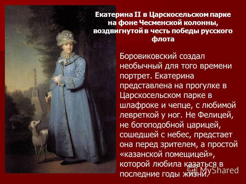 Екатерина II в Царскосельском парке на фоне Чесменской колонны, воздвигнутой в честь победы русского флота Боровиковский создал необычный для того времени портрет. Екатерина представлена на прогулке в Царскосельском парке в шлафроке и чепце, с любимо