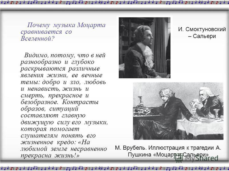 Почему музыка Моцарта сравнивается со Вселенной? Видимо, потому, что в ней разнообразно и глубоко раскрываются различные явления жизни, ее вечные темы: добро и зло, любовь и ненависть, жизнь и смерть, прекрасное и безобразное. Контрасты образов, ситу