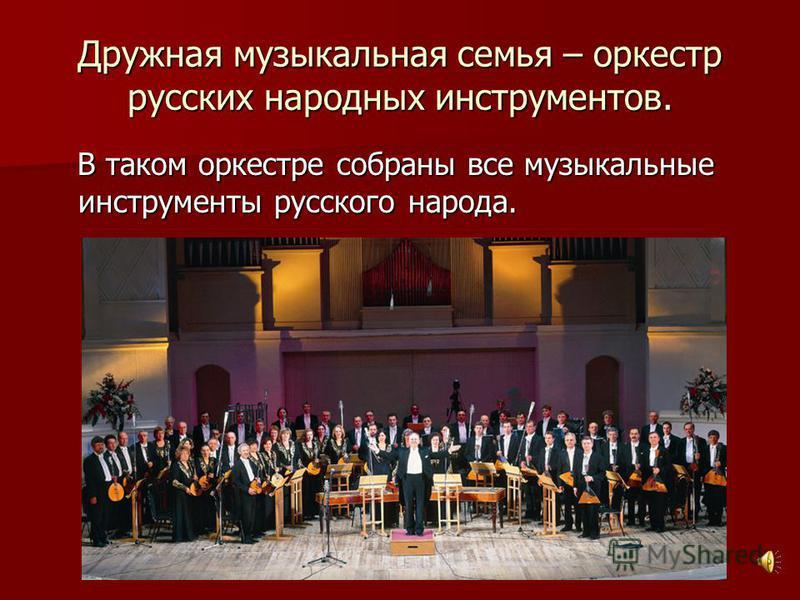 Дружная музыкальная семья – оркестр русских народных инструментов. В таком оркестре собраны все музыкальные инструменты русского народа.