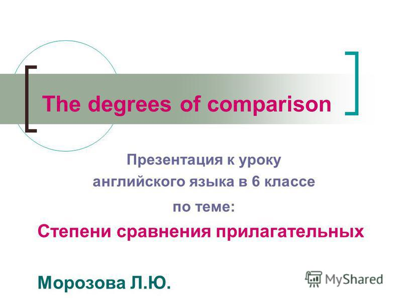 The degrees of comparison Презентация к уроку английского языка в 6 классе по теме: Степени сравнения прилагательных Морозова Л.Ю.