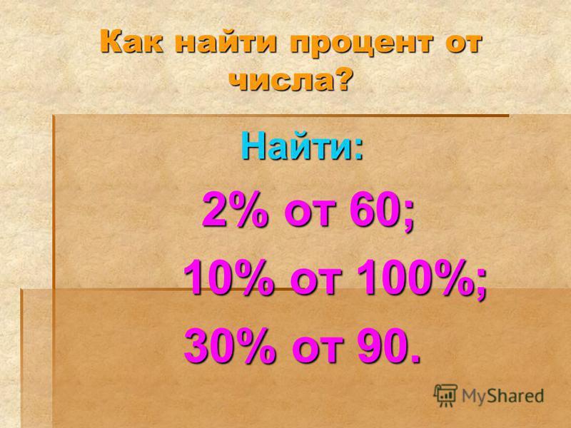 Как найти процент от числа? Найти: 2% от 60; 2% от 60; 10% от 100%; 10% от 100%; 30% от 90.