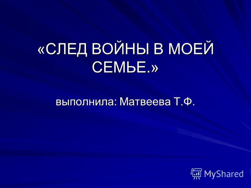 «СЛЕД ВОЙНЫ В МОЕЙ СЕМЬЕ.» выполнила: Матвеева Т.Ф.