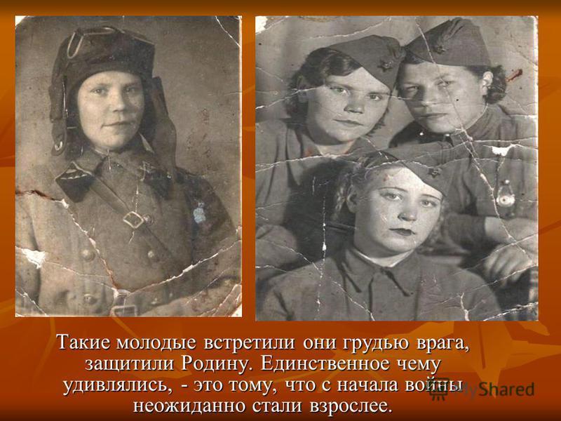 Такие молодые встретили они грудью врага, защитили Родину. Единственное чему удивлялись, - это тому, что с начала войны неожиданно стали взрослее.