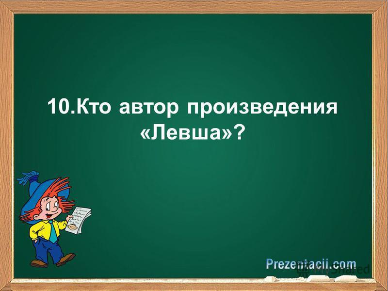 10. Кто автор произведения «Левша»?