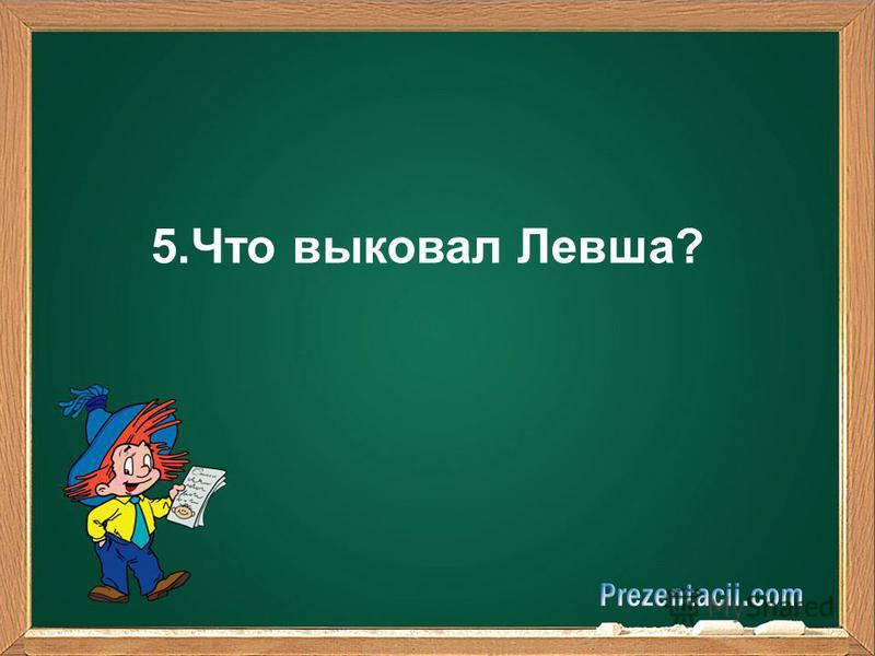 5. Что выковал Левша?