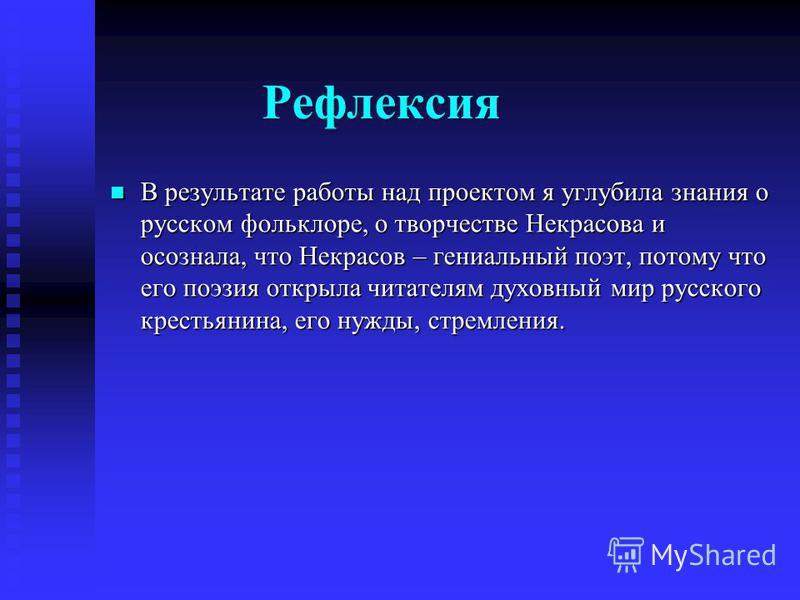 Рефлексия В результате работы над проектом я углубила знания о русском фольклоре, о творчестве Некрасова и осознала, что Некрасов – гениальный поэт, потому что его поэзия открыла читателям духовный мир русского крестьянина, его нужды, стремления. В р
