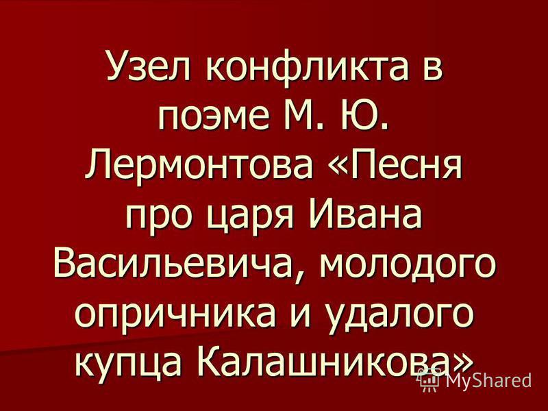 Узел конфликта в поэме М. Ю. Лермонтова «Песня про царя Ивана Васильевича, молодого опричника и удалого купца Калашникова»