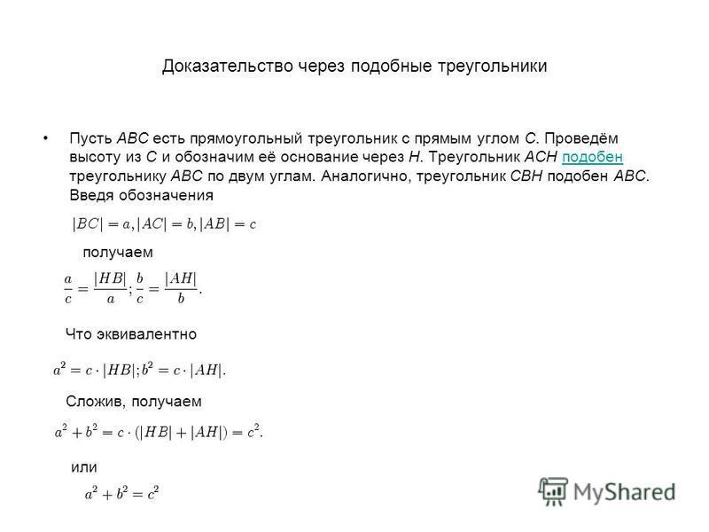 Доказательство через подобные треугольники Пусть ABC есть прямоугольный треугольник с прямым углом C. Проведём высоту из C и обозначим её основание через H. Треугольник ACH подобен треугольнику ABC по двум углам. Аналогично, треугольник CBH подобен A