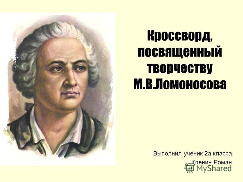 Кроссворд, посвященный творчеству М.В.Ломоносова Выполнил ученик 2 а класса Кленин Роман