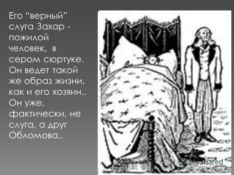 Его верный слуга Захар - пожилой человек, в сером сюртуке. Он ведет такой же образ жизни, как и его хозяин.. Он уже, фактически, не слуга, а друг Обломова..