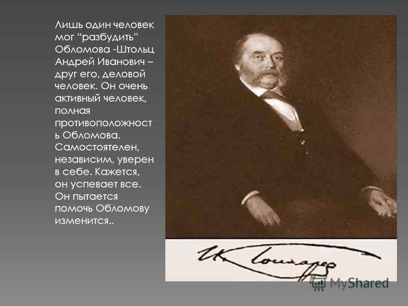 Лишь один человек мог разбудить Обломова -Штольц Андрей Иванович – друг его, деловой человек. Он очень активный человек, полная противоположность Обломова. Самостоятелен, независим, уверен в себе. Кажется, он успевает все. Он пытается помочь Обломову