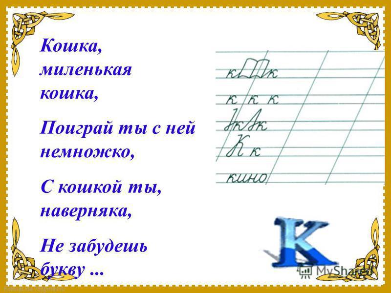 FokinaLida.75@mail.ru Кошка, миленькая кошка, Поиграй ты с ней немножко, С кошкой ты, наверняка, Не забудешь букву...