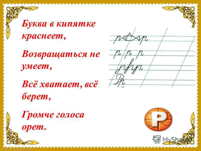 FokinaLida.75@mail.ru Буква в кипятке краснеет, Возвращаться не умеет, Всё хватает, всё берет, Громче голоса орет.