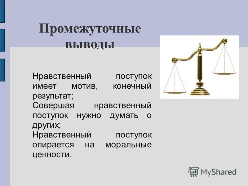 Промежуточные выводы Нравственный поступок имеет мотив, конечный результат; Совершая нравственный поступок нужно думать о других; Нравственный поступок опирается на моральные ценности.