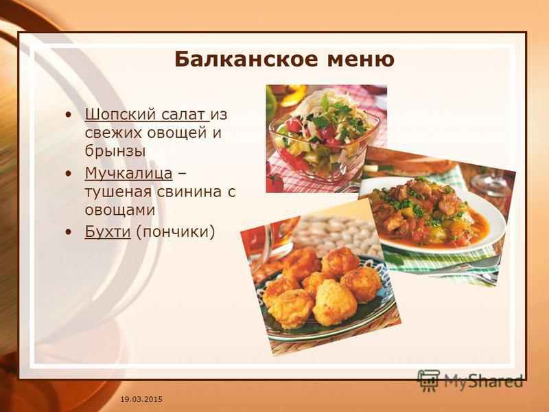 Балканское меню Шопский салат из свежих овощей и брынзы Мучкалица – тушеная свинина с овощами Бухти (пончики) 19.03.2015