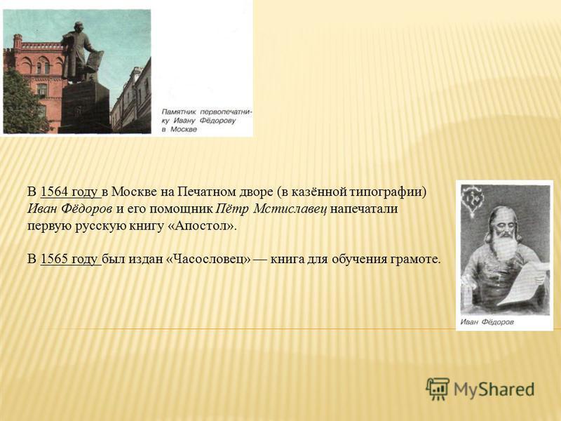 В 1564 году в Москве на Печатном дворе (в казённой типографии) Иван Фёдоров и его помощник Пётр Мстиславец напечатали первую русскую книгу «Апостол». В 1565 году был издан «Часословец» книга для обучения грамоте.