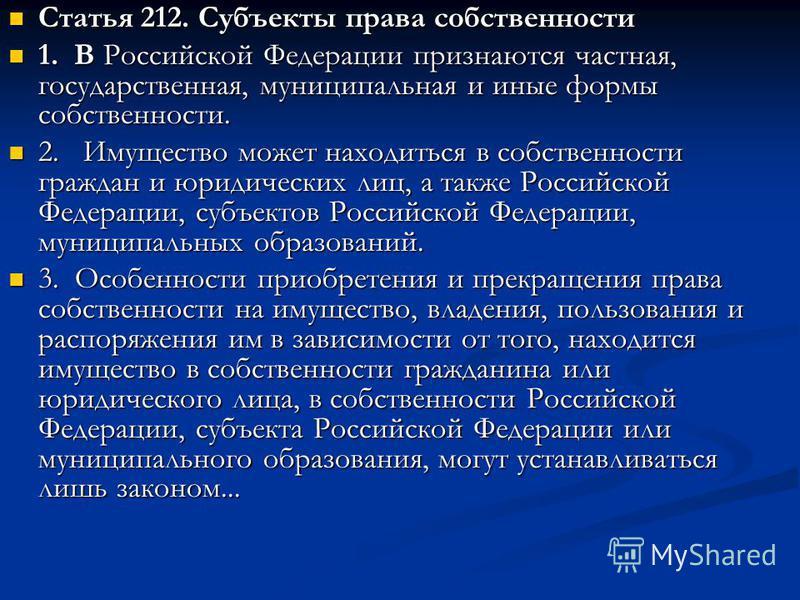 Статья 212. Субъекты права собственности Статья 212. Субъекты права собственности 1. В Российской Федерации признаются частная, государственная, муниципальная и иные формы собственности. 1. В Российской Федерации признаются частная, государственная,