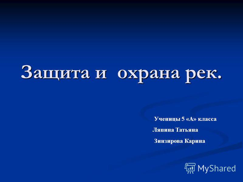 Защита и охрана рек. Ученицы 5 «А» класса Ляпина Татьяна Зинзирова Карина