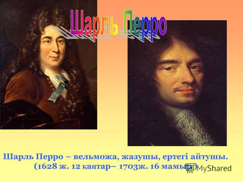 Шарль Перро – вельможа, жазушы, ертегі айтушы. (1628 ж. 12 қ а ң тар– 1703ж. 16 мамыр )