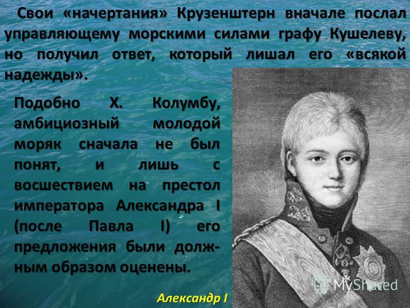 Свои «начертания» Крузенштерн вначале послал управляющему морскими силами графу Кушелеву, но получил ответ, который лишал его «всякой надежды». Подобно X. Колумбу, амбициозный молодой моряк сначала не был понят, и лишь с восшествием на престол импера