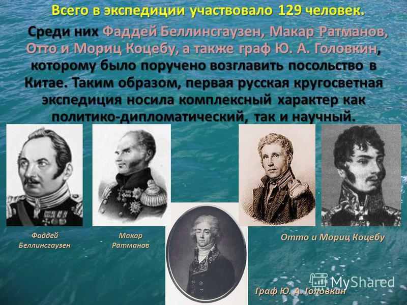 Всего в экспедиции участвовало 129 человек. Среди них Фаддей Беллинсгаузен, Макар Ратманов, Отто и Мориц Коцебу, а также граф Ю. А. Головкин, которому было поручено возглавить посольство в Китае. Таким образом, первая русская кругосветная экспедиция