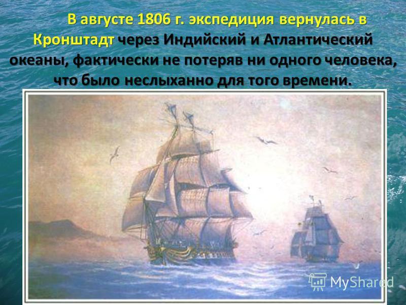 В августе 1806 г. экспедиция вернулась в Кронштадт через Индийский и Атлантический океаны, фактически не потеряв ни одного человека, что было неслыханно для того времени.
