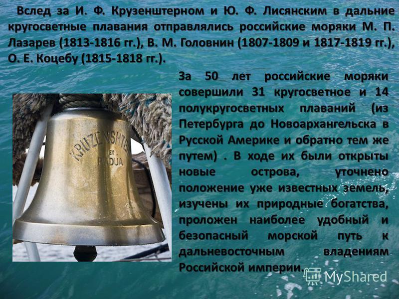 Вслед за И. Ф. Крузенштерном и Ю. Ф. Лисянским в дальние кругосветные плавания отправлялись российские моряки М. П. Лазарев (1813-1816 гг.), В. М. Головнин (1807-1809 и 1817-1819 гг.), О. Е. Коцебу (1815-1818 гг.). За 50 лет российские моряки соверши
