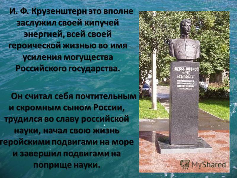И. Ф. Крузенштерн это вполне заслужил своей кипучей энергией, всей своей героической жизнью во имя усиления могущества Российского государства. Он считал себя почтительным и скромным сыном России, трудился во славу российской науки, начал свою жизнь