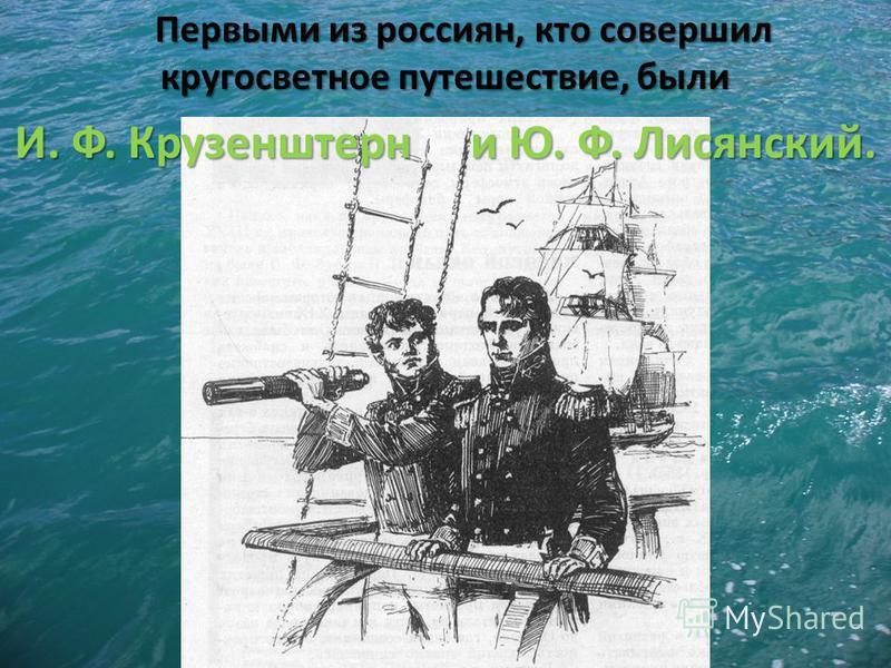 Первыми из россиян, кто совершил кругосветное путешествие, были И. Ф. Крузенштерн и Ю. Ф. Лисянский.