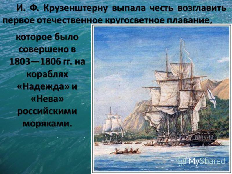 И. Ф. Крузенштерну выпала честь возглавить первое отечественное кругосветное плавание, которое было совершено в 18031806 гг. на кораблях «Надежда» и «Нева» российскими моряками.