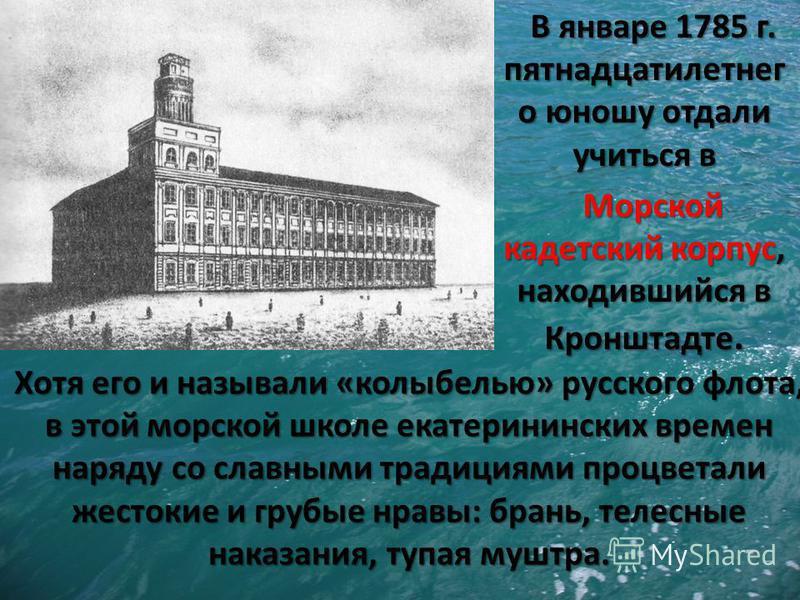 В январе 1785 г. пятнадцати летнего юношу отдали учиться в Морской кадетский корпус, находившийся в Кронштадте. Хотя его и называли «колыбелью» русского флота, в этой морской школе екатерининских времен наряду со славными традициями процветали жесток