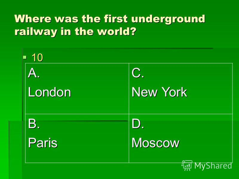 Where was the first underground railway in the world? 10 10 A.LondonC. New York B.ParisD.Moscow